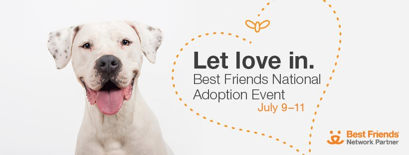 Let Love In: Best Friends National Adoption Event July 9-11. At Shelters Near You. If you can't adopt, please foster, volunteer or donate.